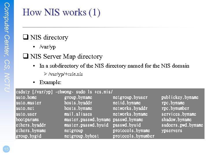 Computer Center, CS, NCTU 15 How NIS works (1) q NIS directory • /var/yp