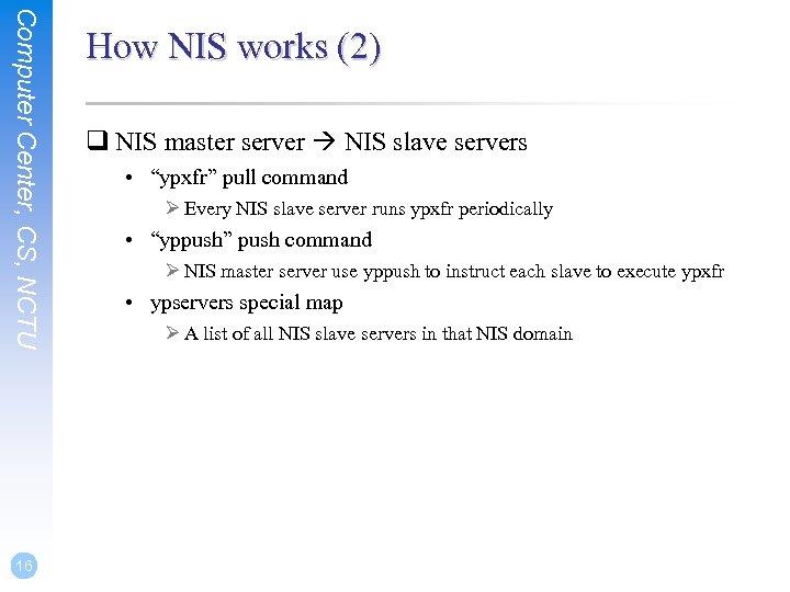 Computer Center, CS, NCTU 16 How NIS works (2) q NIS master server NIS