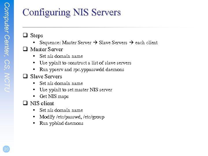 Computer Center, CS, NCTU Configuring NIS Servers q Steps • Sequence: Master Server Slave