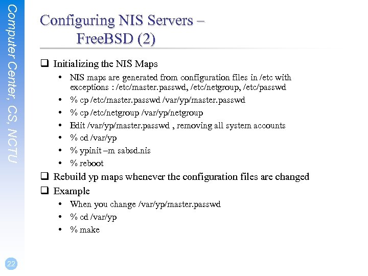 Computer Center, CS, NCTU Configuring NIS Servers – Free. BSD (2) q Initializing the