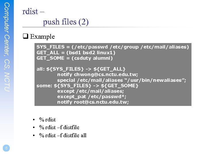 Computer Center, CS, NCTU rdist – push files (2) q Example SYS_FILES = (/etc/passwd