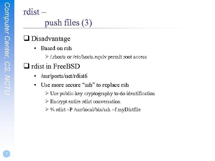 Computer Center, CS, NCTU 7 rdist – push files (3) q Disadvantage • Based