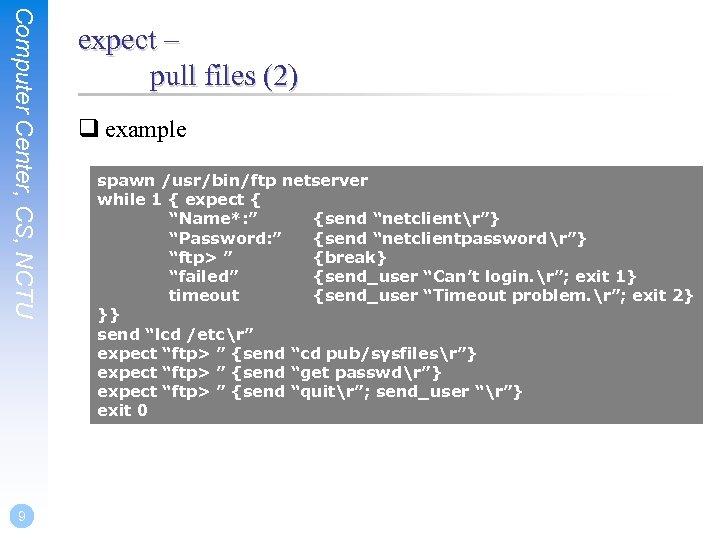 Computer Center, CS, NCTU 9 expect – pull files (2) q example spawn /usr/bin/ftp