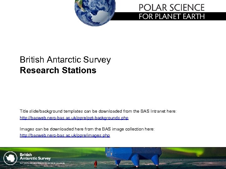 British Antarctic Survey Research Stations Title slide/background templates can be downloaded from the BAS