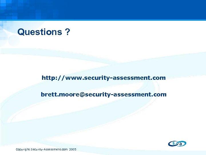 Questions ? http: //www. security-assessment. com brett. moore@security-assessment. com Copyright Security-Assessment. com 2005