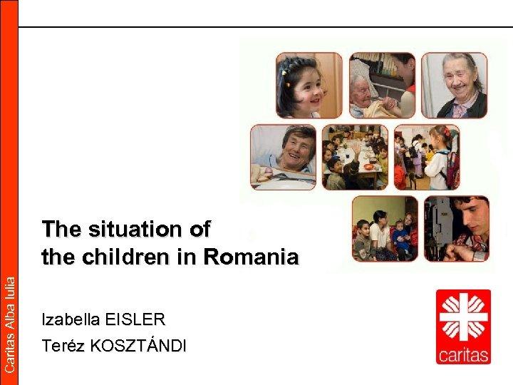 Caritas Alba Iulia The situation of the children in Romania Izabella EISLER Teréz KOSZTÁNDI