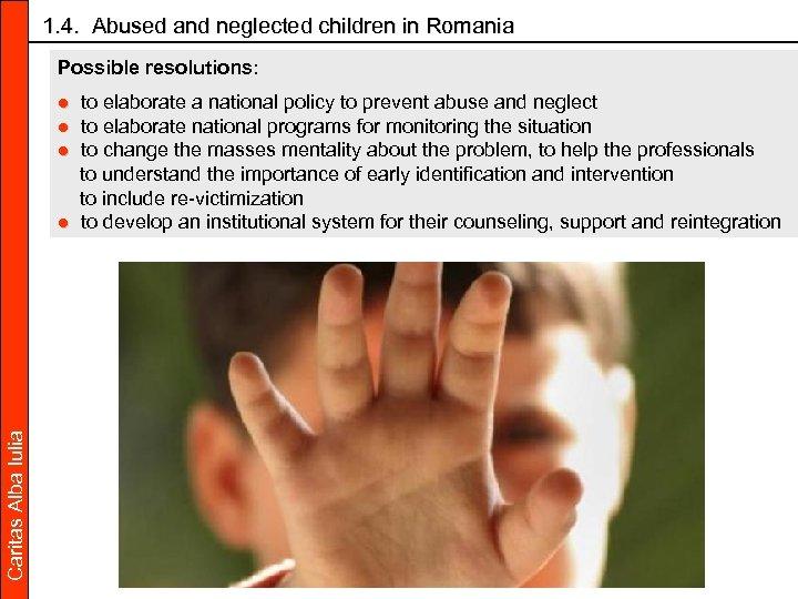 1. 4. Abused and neglected children in Romania Possible resolutions: Caritas Alba Iulia ●