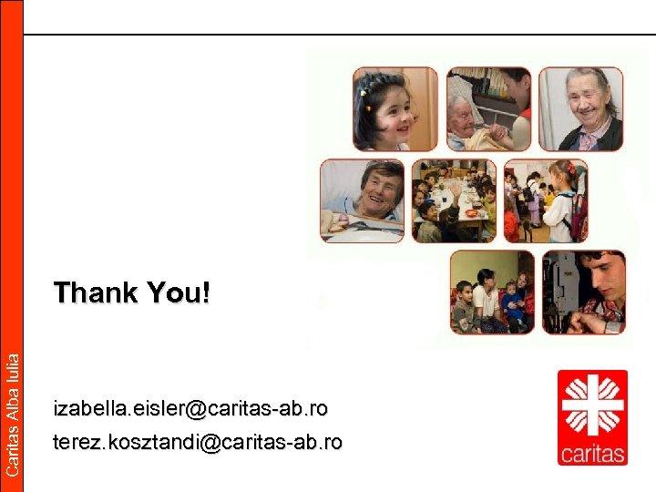 Caritas Alba Iulia Thank You! izabella. eisler@caritas-ab. ro terez. kosztandi@caritas-ab. ro