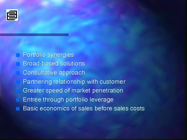 n n n n Portfolio synergies Broad-based solutions Consultative approach Partnering relationship with customer