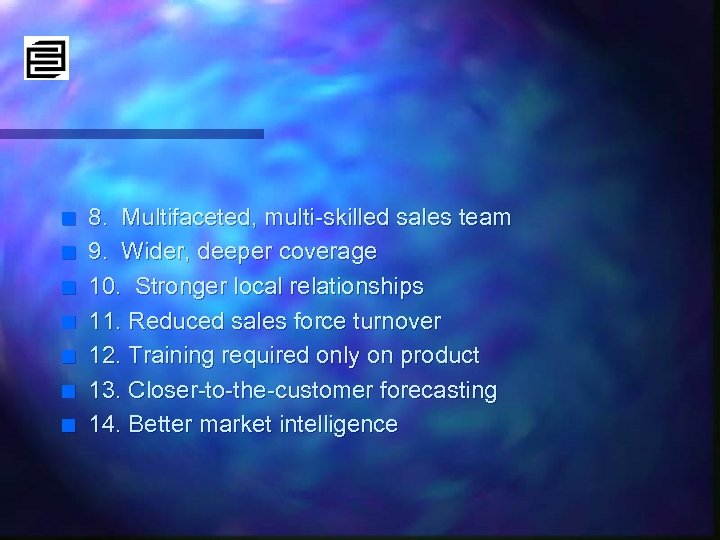 n n n n 8. Multifaceted, multi-skilled sales team 9. Wider, deeper coverage 10.