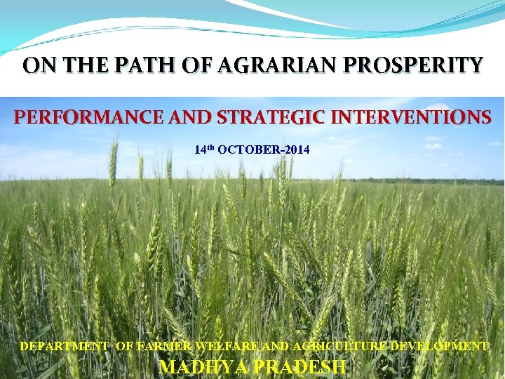 ON THE PATH OF AGRARIAN PROSPERITY PERFORMANCE AND STRATEGIC INTERVENTIONS 14 th OCTOBER-2014 DEPARTMENT