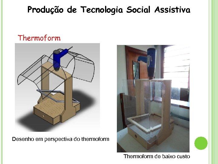 Produção de Tecnologia Social Assistiva Thermoform Desenho em perspectiva do thermoform Thermoform de baixo