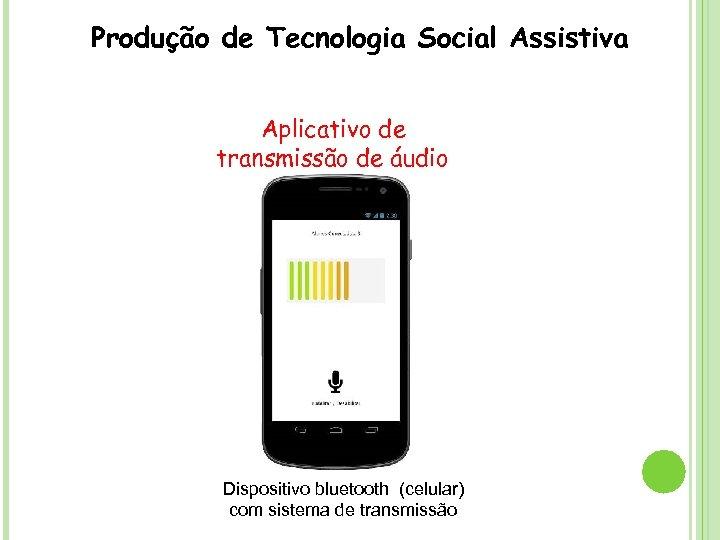 Produção de Tecnologia Social Assistiva Aplicativo de transmissão de áudio Dispositivo bluetooth (celular) com