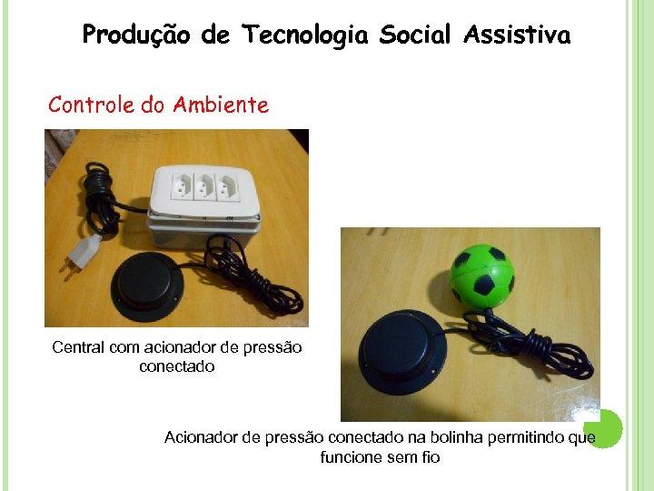 Produção de Tecnologia Social Assistiva Controle do Ambiente Central com acionador de pressão conectado