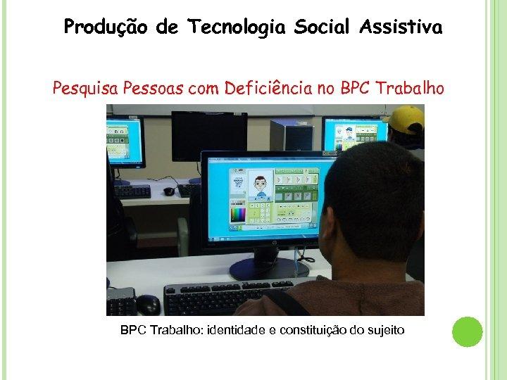 Produção de Tecnologia Social Assistiva Pesquisa Pessoas com Deficiência no BPC Trabalho: identidade e