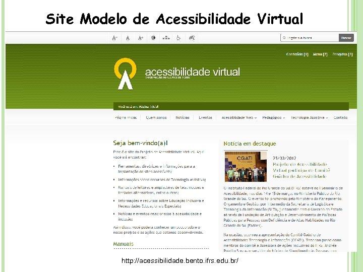 Site Modelo de Acessibilidade Virtual http: //acessibilidade. bento. ifrs. edu. br/