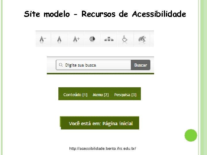 Site modelo - Recursos de Acessibilidade http: //acessibilidade. bento. ifrs. edu. br/