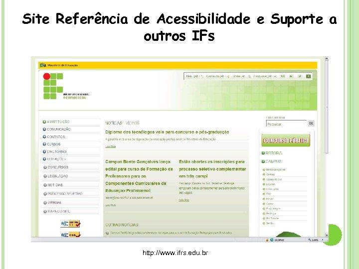 Site Referência de Acessibilidade e Suporte a outros IFs http: //www. ifrs. edu. br