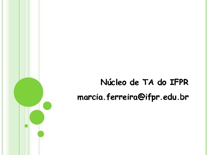 Núcleo de TA do IFPR marcia. ferreira@ifpr. edu. br