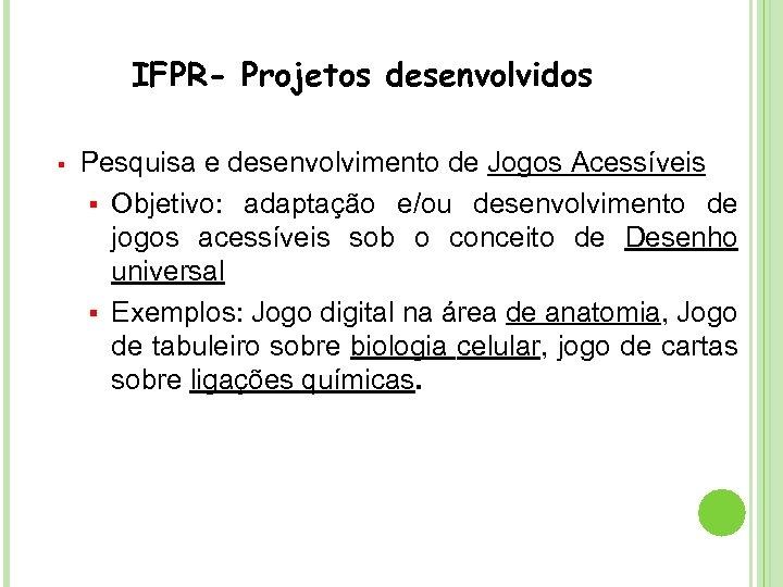 IFPR- Projetos desenvolvidos § Pesquisa e desenvolvimento de Jogos Acessíveis § Objetivo: adaptação e/ou