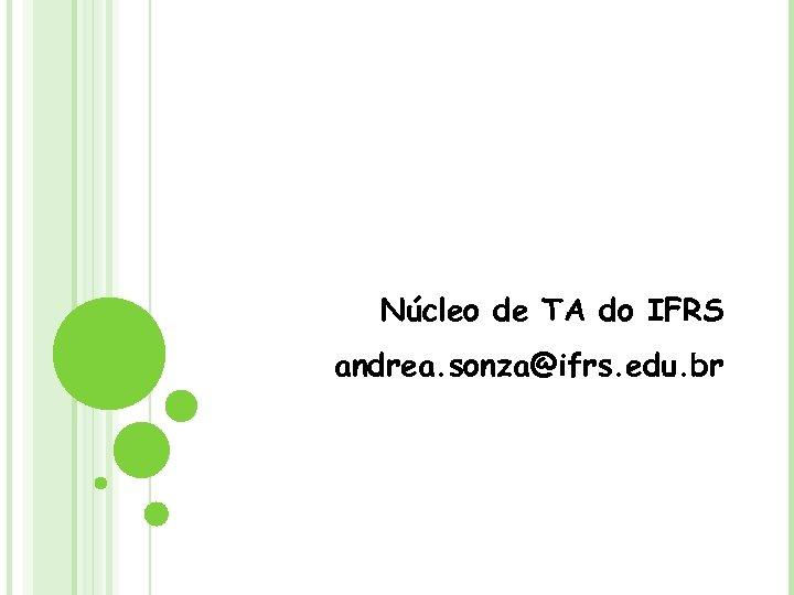 Núcleo de TA do IFRS andrea. sonza@ifrs. edu. br