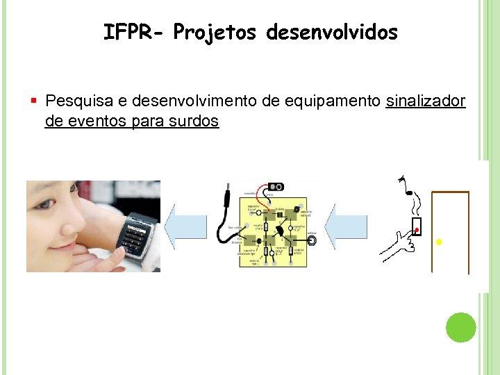 IFPR- Projetos desenvolvidos § Pesquisa e desenvolvimento de equipamento sinalizador de eventos para surdos