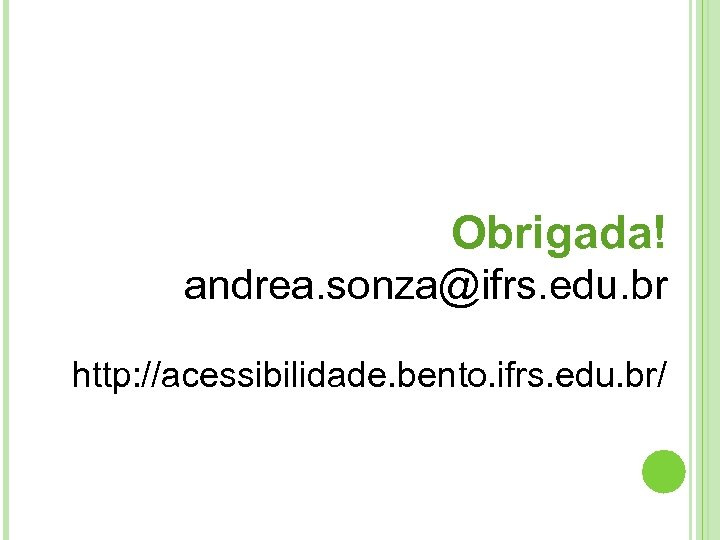 Obrigada! andrea. sonza@ifrs. edu. br http: //acessibilidade. bento. ifrs. edu. br/