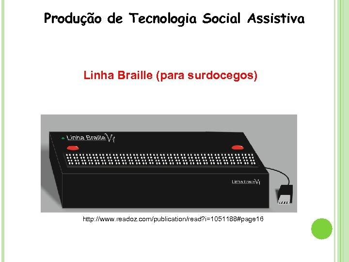 Produção de Tecnologia Social Assistiva Linha Braille (para surdocegos) http: //www. readoz. com/publication/read? i=1051188#page
