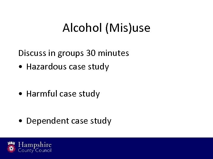 Alcohol (Mis)use Discuss in groups 30 minutes • Hazardous case study • Harmful case