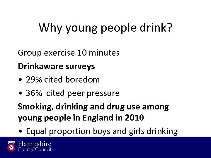 Why young people drink? Group exercise 10 minutes Drinkaware surveys • 29% cited boredom