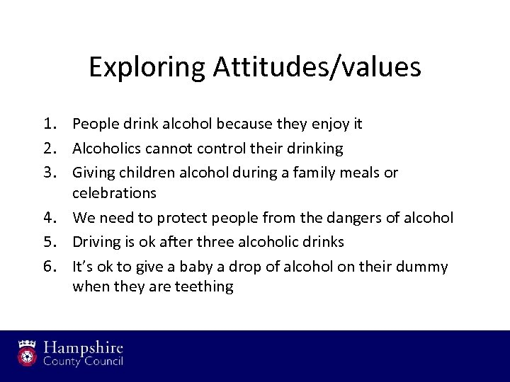 Exploring Attitudes/values 1. People drink alcohol because they enjoy it 2. Alcoholics cannot control