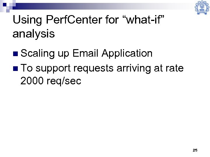 """Using Perf. Center for """"what-if"""" analysis n Scaling up Email Application n To support"""