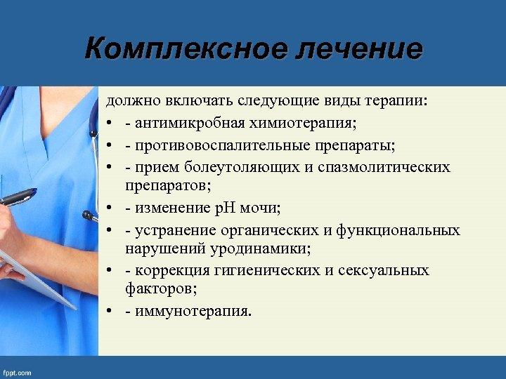 Комплексное лечение должно включать следующие виды терапии: • - антимикробная химиотерапия; • - противовоспалительные