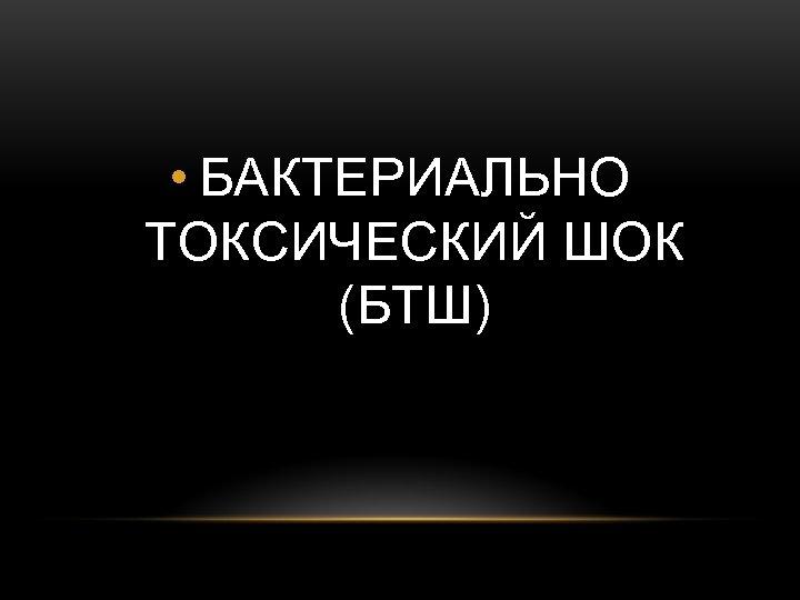 • БАКТЕРИАЛЬНО ТОКСИЧЕСКИЙ ШОК (БТШ)