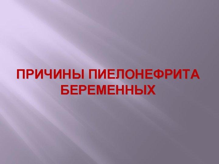 ПРИЧИНЫ ПИЕЛОНЕФРИТА БЕРЕМЕННЫХ