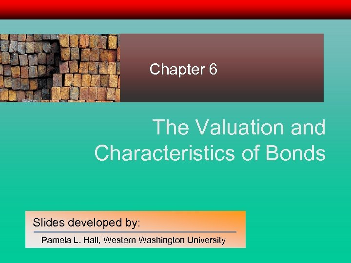 Chapter 6 The Valuation and Characteristics of Bonds Slides developed by: Pamela L. Hall,