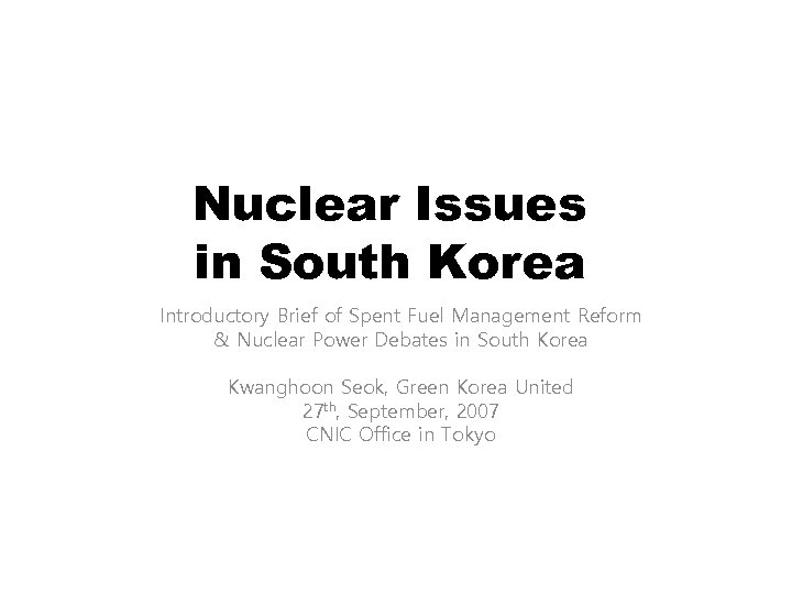 Nuclear Issues in South Korea Introductory Brief of Spent Fuel Management Reform & Nuclear