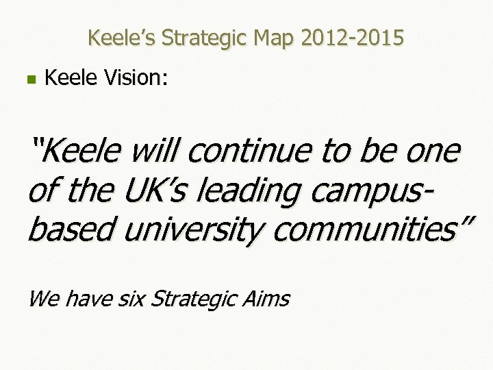 "Keele's Strategic Map 2012 -2015 n Keele Vision: ""Keele will continue to be one"