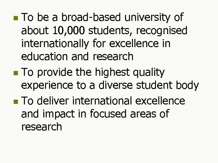 To be a broad-based university of about 10, 000 students, recognised internationally for excellence