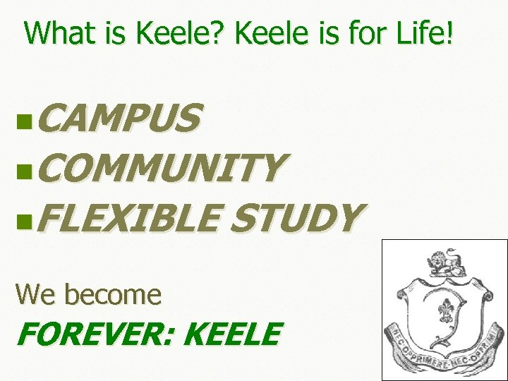What is Keele? Keele is for Life! CAMPUS n. COMMUNITY n. FLEXIBLE STUDY n