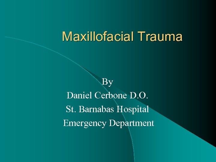 Maxillofacial Trauma By Daniel Cerbone D. O. St. Barnabas Hospital Emergency Department