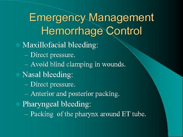 Emergency Management Hemorrhage Control l Maxillofacial bleeding: – Direct pressure. – Avoid blind clamping