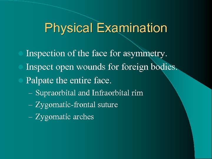 Physical Examination l Inspection of the face for asymmetry. l Inspect open wounds foreign