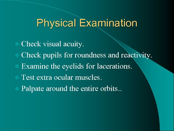 Physical Examination l Check visual acuity. l Check pupils for roundness and reactivity. l