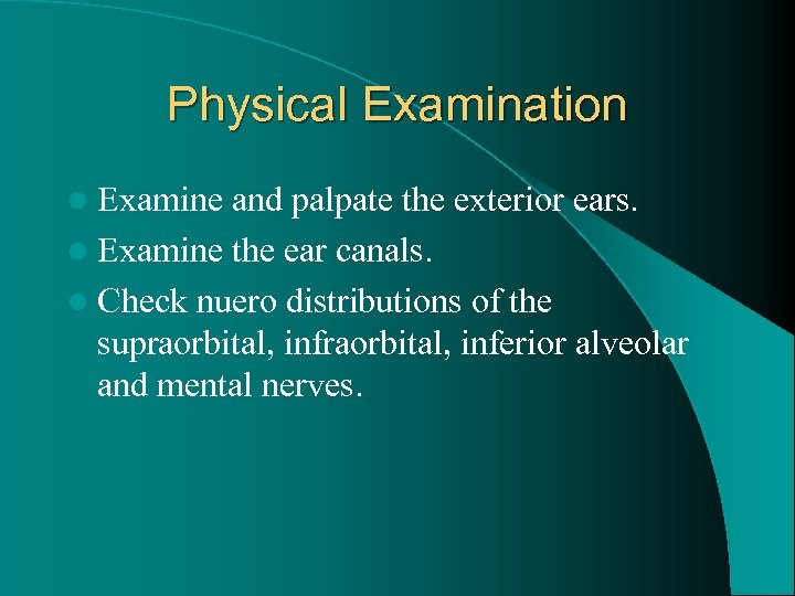 Physical Examination l Examine and palpate the exterior ears. l Examine the ear canals.