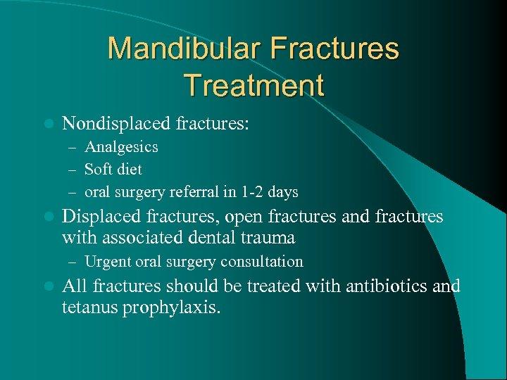 Mandibular Fractures Treatment l Nondisplaced fractures: – Analgesics – Soft diet – oral surgery