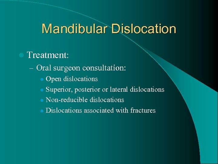 Mandibular Dislocation l Treatment: – Oral surgeon consultation: Open dislocations l Superior, posterior or
