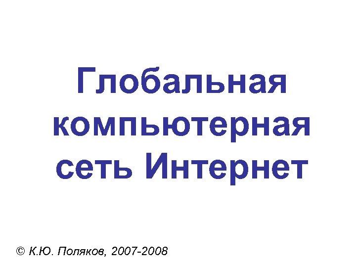 Глобальная компьютерная сеть Интернет © К. Ю. Поляков, 2007 -2008