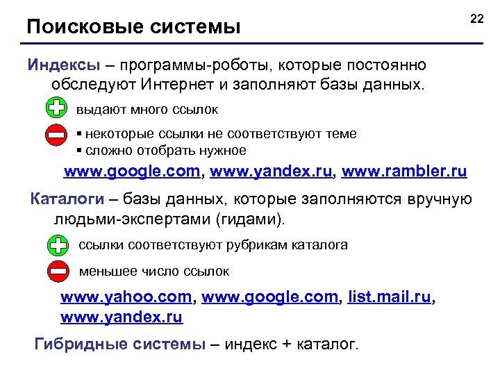 Поисковые системы 22 Индексы – программы-роботы, которые постоянно обследуют Интернет и заполняют базы данных.