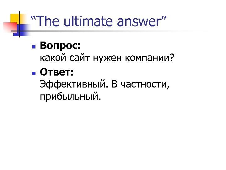 """""""The ultimate answer"""" n n Вопрос: какой сайт нужен компании? Ответ: Эффективный. В частности,"""